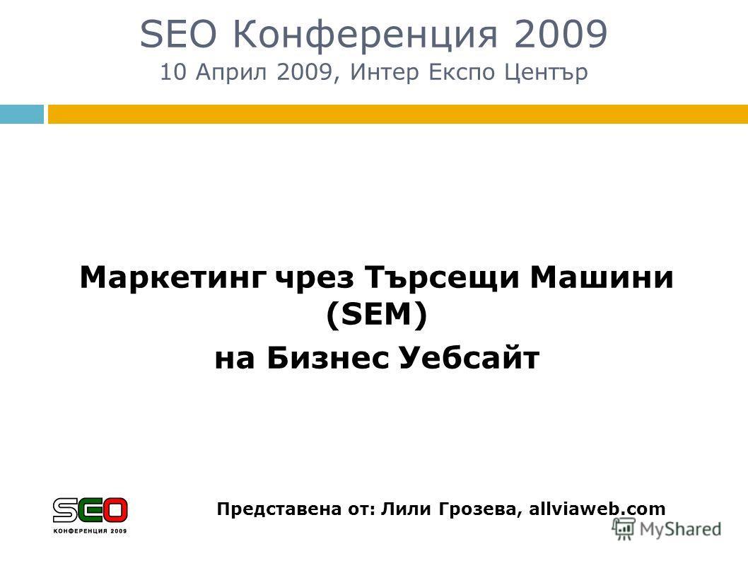 SEO Конференция 2009 10 Април 2009, Интер Експо Център Маркетинг чрез Търсещи Машини (SEM) на Бизнес Уебсайт Представена от: Лили Грозева, allviaweb.com