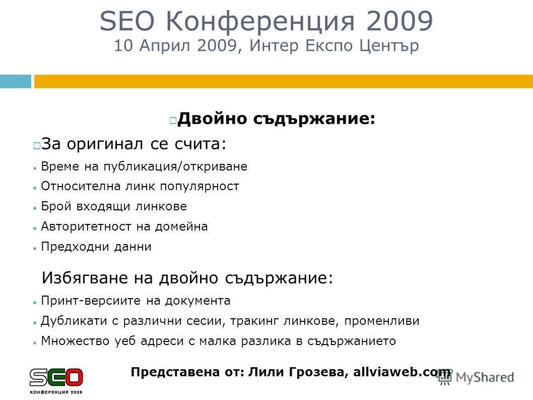 SEO Конференция 2009 10 Април 2009, Интер Експо Център Представена от: Лили Грозева, allviaweb.com Двойно съдържание: За оригинал се счита: Време на публикация/откриване Относителна линк популярност Брой входящи линкове Авторитетност на домейна Предх