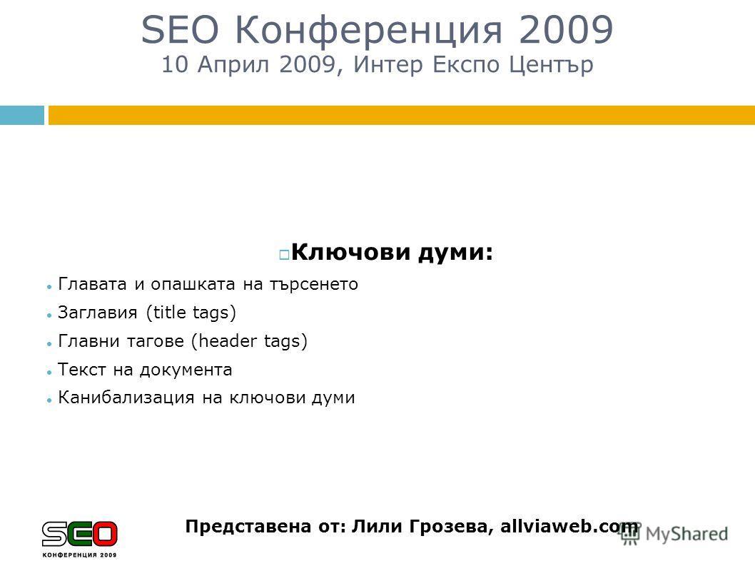 SEO Конференция 2009 10 Април 2009, Интер Експо Център Представена от: Лили Грозева, allviaweb.com Ключови думи: Главата и опашката на търсенето Заглавия (title tags) Главни тагове (header tags) Текст на документа Канибализация на ключови думи