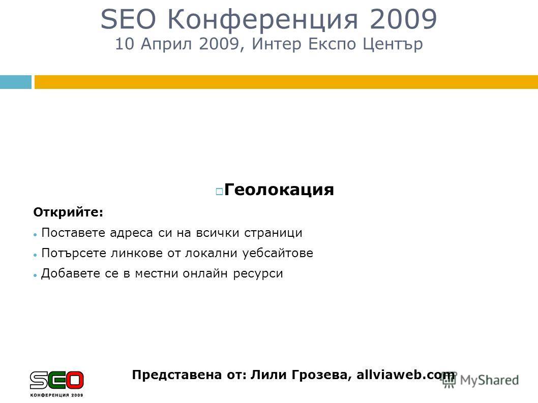 SEO Конференция 2009 10 Април 2009, Интер Експо Център Представена от: Лили Грозева, allviaweb.com Геолокация Открийте: Поставете адреса си на всички страници Потърсете линкове от локални уебсайтове Добавете се в местни онлайн ресурси