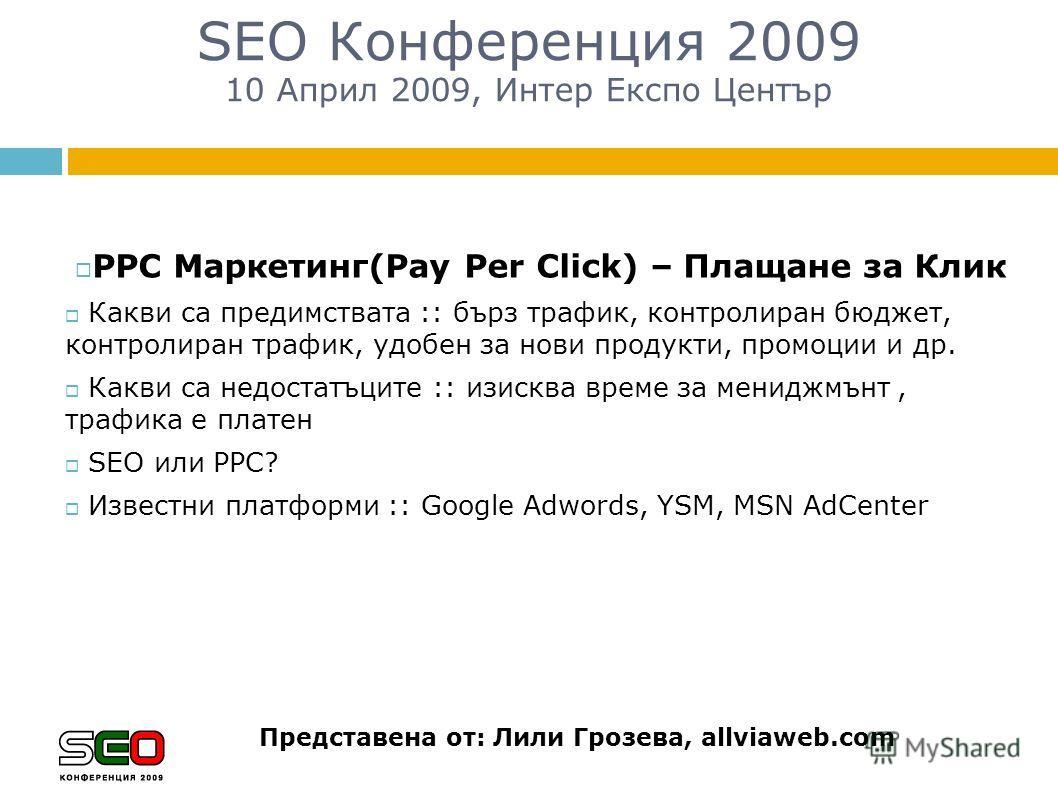 SEO Конференция 2009 10 Април 2009, Интер Експо Център Представена от: Лили Грозева, allviaweb.com PPC Маркетинг(Pay Per Click) – Плащане за Клик Какви са предимствата :: бърз трафик, контролиран бюджет, контролиран трафик, удобен за нови продукти, п