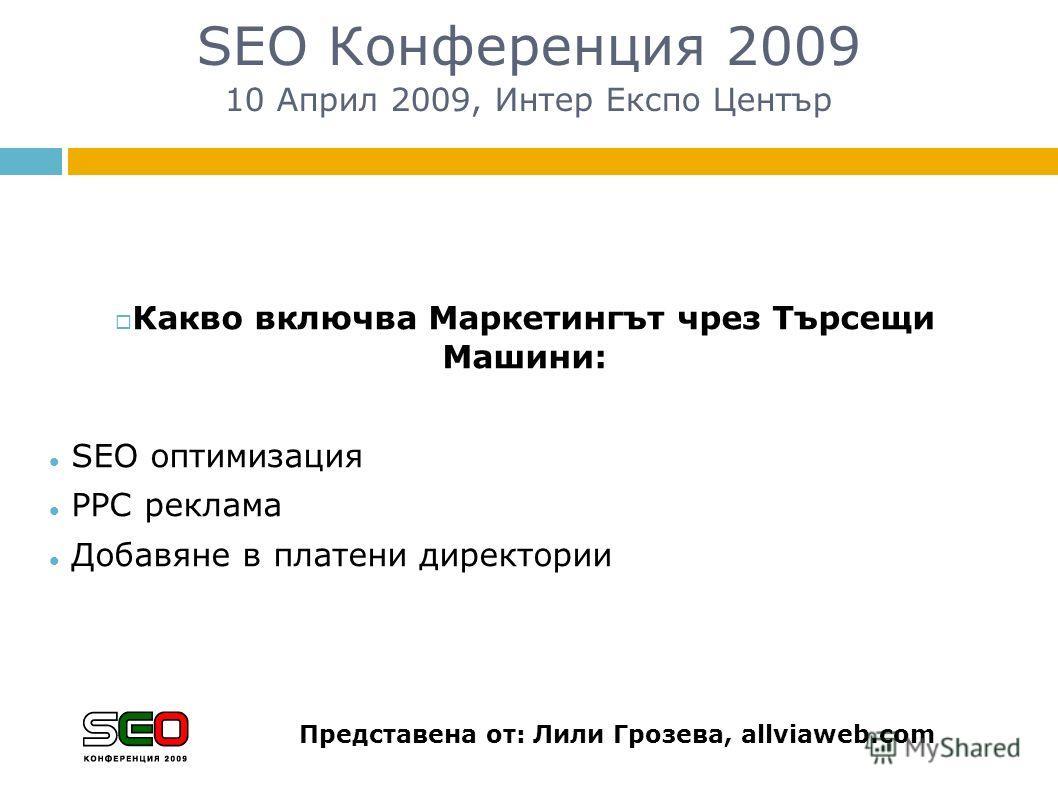 SEO Конференция 2009 10 Април 2009, Интер Експо Център Какво включва Маркетингът чрез Търсещи Машини: SEO оптимизация PPC рекламa Добавяне в платени директории Представена от: Лили Грозева, allviaweb.com