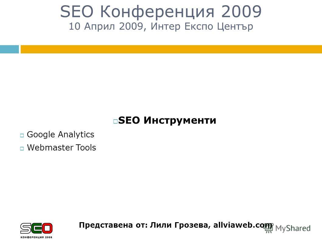 SEO Конференция 2009 10 Април 2009, Интер Експо Център Представена от: Лили Грозева, allviaweb.com SEO Инструменти Google Analytics Webmaster Tools