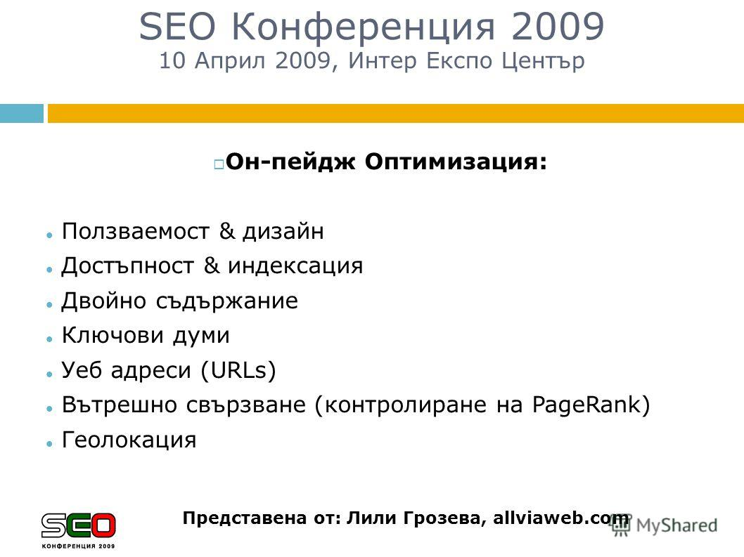 Он-пейдж Оптимизация: Ползваемост & дизайн Достъпност & индексация Двойно съдържание Ключови думи Уеб адреси (URLs) Вътрешно свързване (контролиране на PageRank) Геолокация SEO Конференция 2009 10 Април 2009, Интер Експо Център Представена от: Лили Г