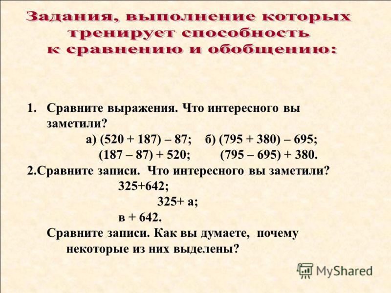 1.Сравните выражения. Что интересного вы заметили? а) (520 + 187) – 87; б) (795 + 380) – 695; (187 – 87) + 520; (795 – 695) + 380. 2.Сравните записи. Что интересного вы заметили? 325+642; 325+ а; в + 642. Сравните записи. Как вы думаете, почему некот
