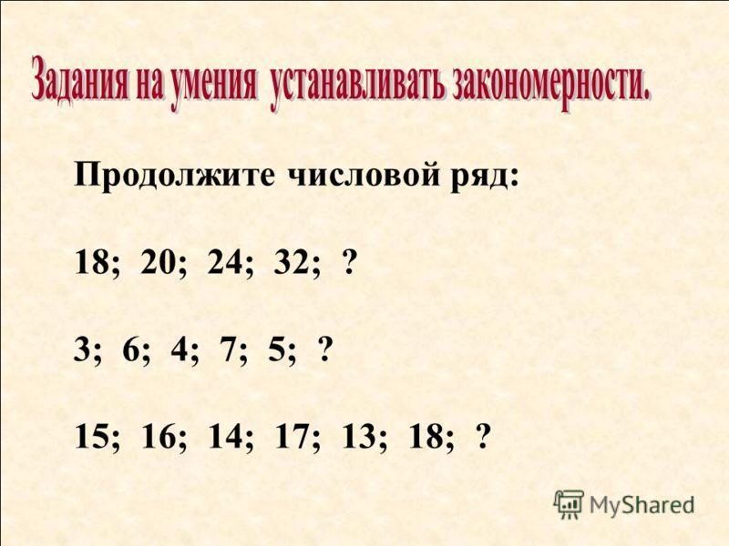 Продолжите числовой ряд: 18; 20; 24; 32; ? 3; 6; 4; 7; 5; ? 15; 16; 14; 17; 13; 18; ?