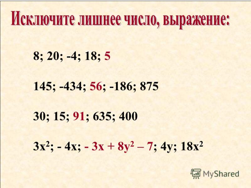 8; 20; -4; 18; 5 145; -434; 56; -186; 875 30; 15; 91; 635; 400 3х 2 ; - 4х; - 3х + 8у 2 – 7; 4у; 18х 2