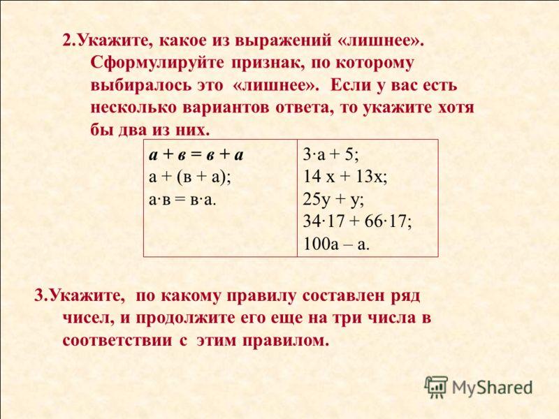 2.Укажите, какое из выражений «лишнее». Сформулируйте признак, по которому выбиралось это «лишнее». Если у вас есть несколько вариантов ответа, то укажите хотя бы два из них. а + в = в + а а + (в + а); а·в = в·а. 3·а + 5; 14 х + 13х; 25у + у; 34·17 +
