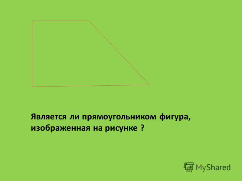 Является ли прямоугольником фигура, изображенная на рисунке ?