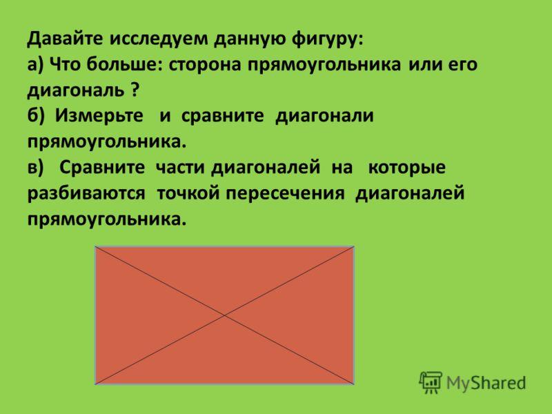 Давайте исследуем данную фигуру: а) Что больше: сторона прямоугольника или его диагональ ? б) Измерьте и сравните диагонали прямоугольника. в) Сравните части диагоналей на которые разбиваются точкой пересечения диагоналей прямоугольника.