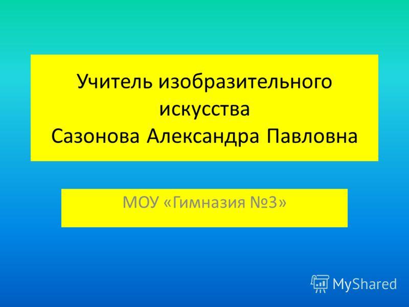 Учитель изобразительного искусства Сазонова Александра Павловна МОУ «Гимназия 3»