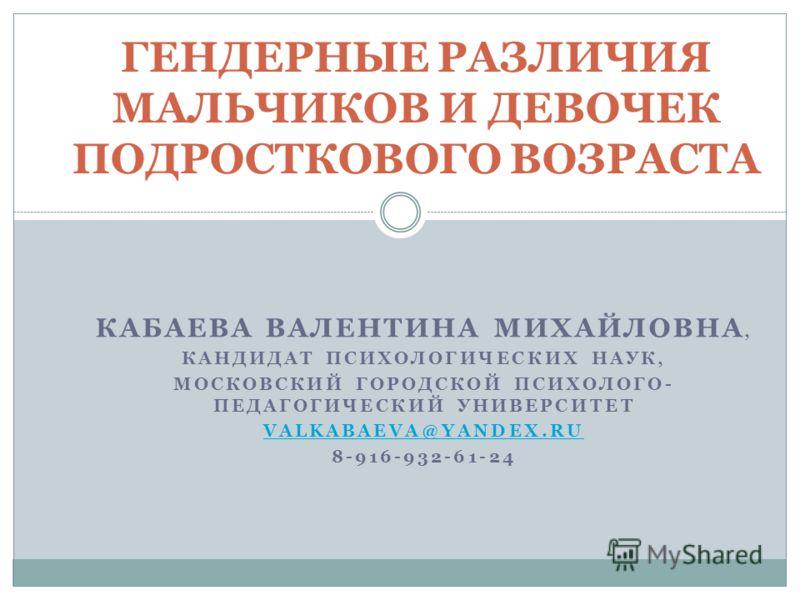 КАБАЕВА ВАЛЕНТИНА МИХАЙЛОВНА, КАНДИДАТ ПСИХОЛОГИЧЕСКИХ НАУК, МОСКОВСКИЙ ГОРОДСКОЙ ПСИХОЛОГО- ПЕДАГОГИЧЕСКИЙ УНИВЕРСИТЕТ VALKABAEVA@YANDEX.RU 8-916-932-61-24 ГЕНДЕРНЫЕ РАЗЛИЧИЯ МАЛЬЧИКОВ И ДЕВОЧЕК ПОДРОСТКОВОГО ВОЗРАСТА