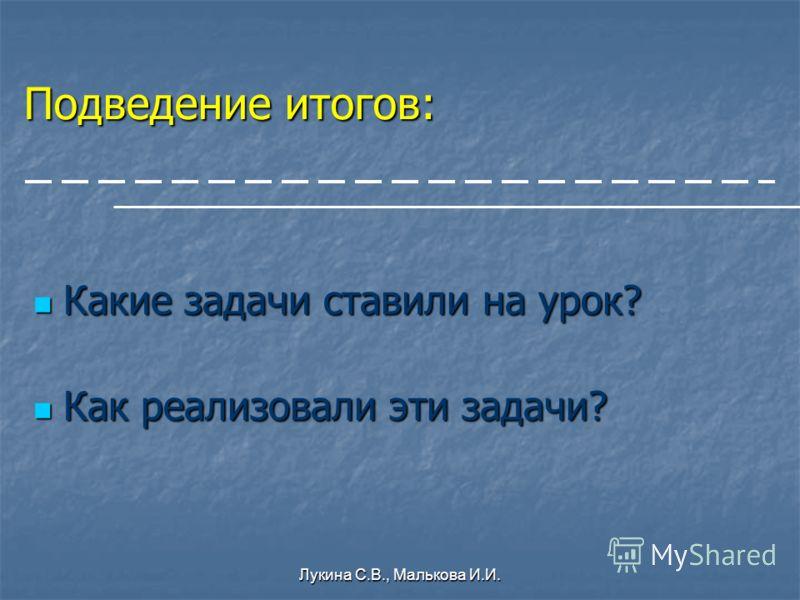 Лукина С.В., Малькова И.И. Подведение итогов: Какие задачи ставили на урок? Какие задачи ставили на урок? Как реализовали эти задачи? Как реализовали эти задачи?