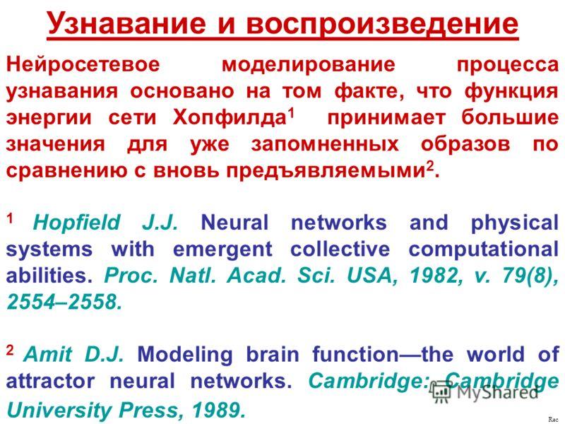 Узнавание и воспроизведение Нейросетевое моделирование процесса узнавания основано на том факте, что функция энергии сети Хопфилда 1 принимает большие значения для уже запомненных образов по сравнению с вновь предъявляемыми 2. 1 Hopfield J.J. Neural