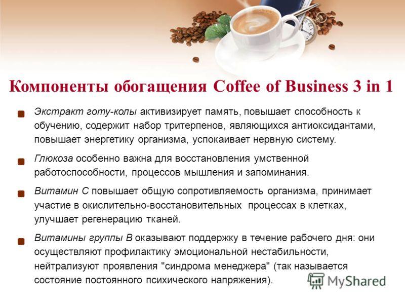 Компоненты обогащения Coffee of Business 3 in 1 Экстракт готу-колы активизирует память, повышает способность к обучению, содержит набор тритерпенов, являющихся антиоксидантами, повышает энергетику организма, успокаивает нервную систему. Глюкоза особе