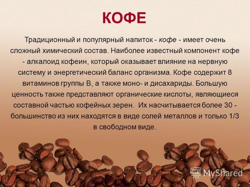 Традиционный и популярный напиток - кофе - имеет очень сложный химический состав. Наиболее известный компонент кофе - алкалоид кофеин, который оказывает влияние на нервную систему и энергетический баланс организма. Кофе содержит 8 витаминов группы В,