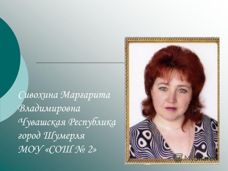 Сивохина Маргарита Владимировна Чувашская Республика город Шумерля МОУ «СОШ 2»