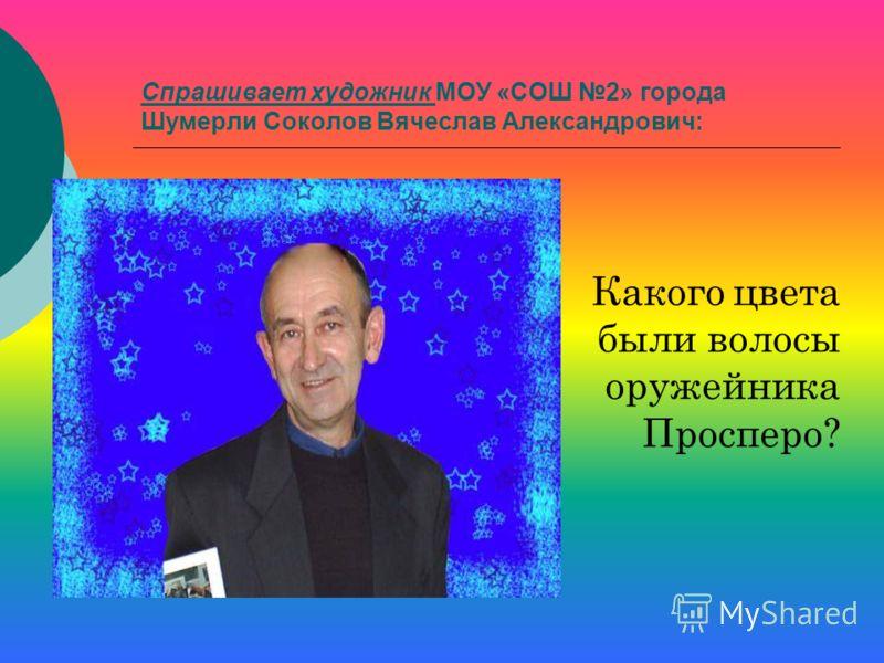 Спрашивает художник МОУ «СОШ 2» города Шумерли Соколов Вячеслав Александрович: Какого цвета были волосы оружейника Просперо?