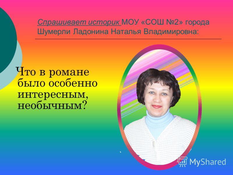 Спрашивает историк МОУ «СОШ 2» города Шумерли Ладонина Наталья Владимировна: Что в романе было особенно интересным, необычным?