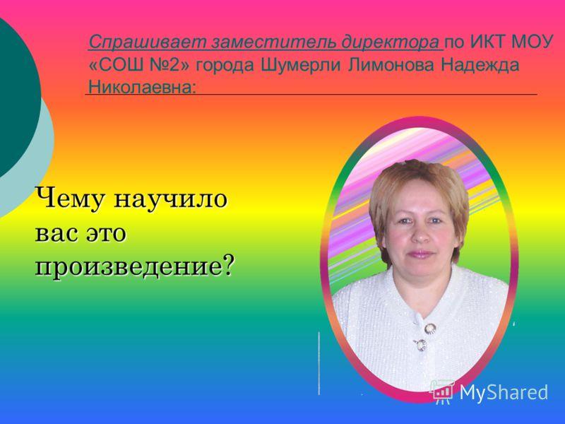 Спрашивает заместитель директора по ИКТ МОУ «СОШ 2» города Шумерли Лимонова Надежда Николаевна: Чему научило вас это произведение?