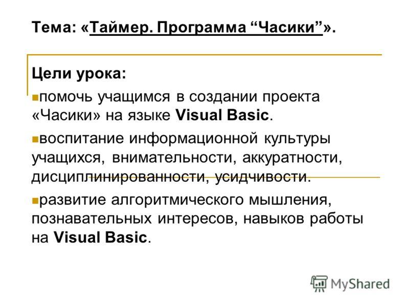 Тема: «Таймер. Программа Часики». Цели урока: помочь учащимся в создании проекта «Часики» на языке Visual Basic. воспитание информационной культуры учащихся, внимательности, аккуратности, дисциплинированности, усидчивости. развитие алгоритмического м