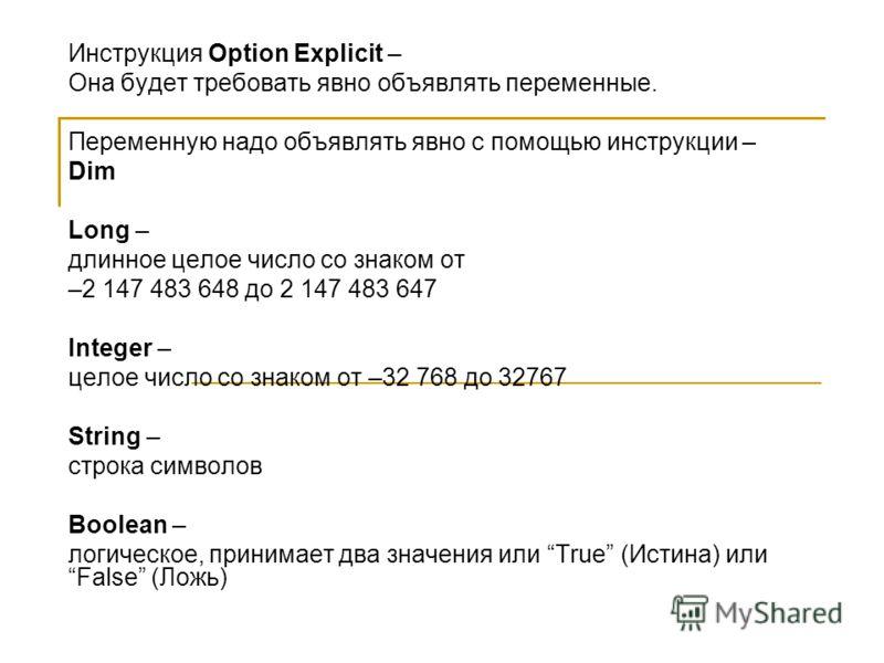 Инструкция Option Explicit – Она будет требовать явно объявлять переменные. Переменную надо объявлять явно с помощью инструкции – Dim Long – длинное целое число со знаком от –2 147 483 648 до 2 147 483 647 Integer – целое число со знаком от –32 768 д