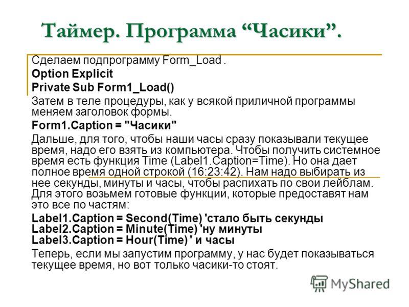 Таймер. Программа Часики. Сделаем подпрограмму Form_Load. Option Explicit Private Sub Form1_Load() Затем в теле процедуры, как у всякой приличной программы меняем заголовок формы. Form1.Caption =