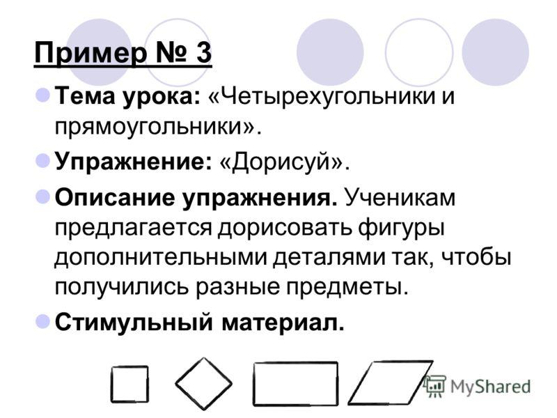 Пример 3 Тема урока: «Четырехугольники и прямоугольники». Упражнение: «Дорисуй». Описание упражнения. Ученикам предлагается дорисовать фигуры дополнительными деталями так, чтобы получились разные предметы. Стимульный материал.
