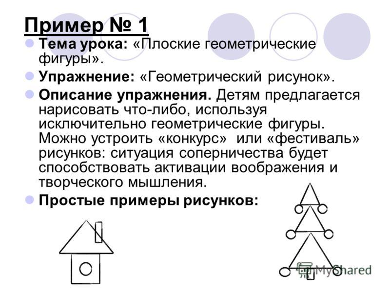 Пример 1 Тема урока: «Плоские геометрические фигуры». Упражнение: «Геометрический рисунок». Описание упражнения. Детям предлагается нарисовать что-либо, используя исключительно геометрические фигуры. Можно устроить «конкурс» или «фестиваль» рисунков: