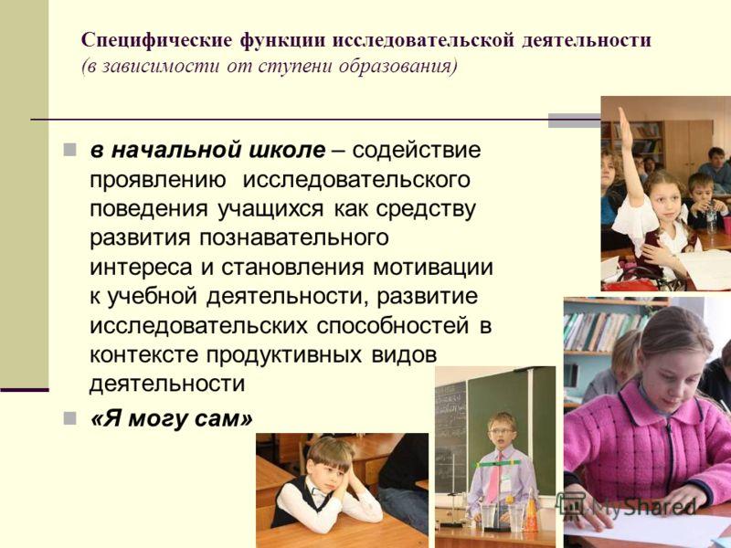 Специфические функции исследовательской деятельности (в зависимости от ступени образования) в начальной школе – содействие проявлению исследовательского поведения учащихся как средству развития познавательного интереса и становления мотивации к учебн