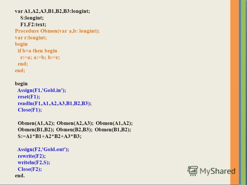var A1,A2,A3,B1,B2,B3:longint; S:longint; F1,F2:text; Procedure Obmen(var a,b: longint); var r:longint; begin if b>a then begin r:=a; a:=b; b:=r; end; begin Assign(F1,'Gold.in'); reset(F1); readln(F1,A1,A2,A3,B1,B2,B3); Close(F1); Obmen(A1,A2); Obmen