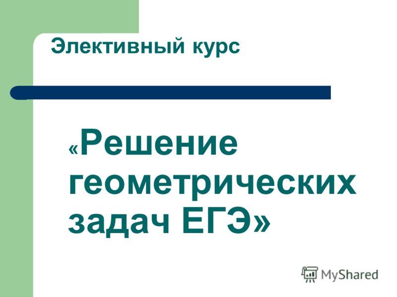 « Решение геометрических задач ЕГЭ» Элективный курс