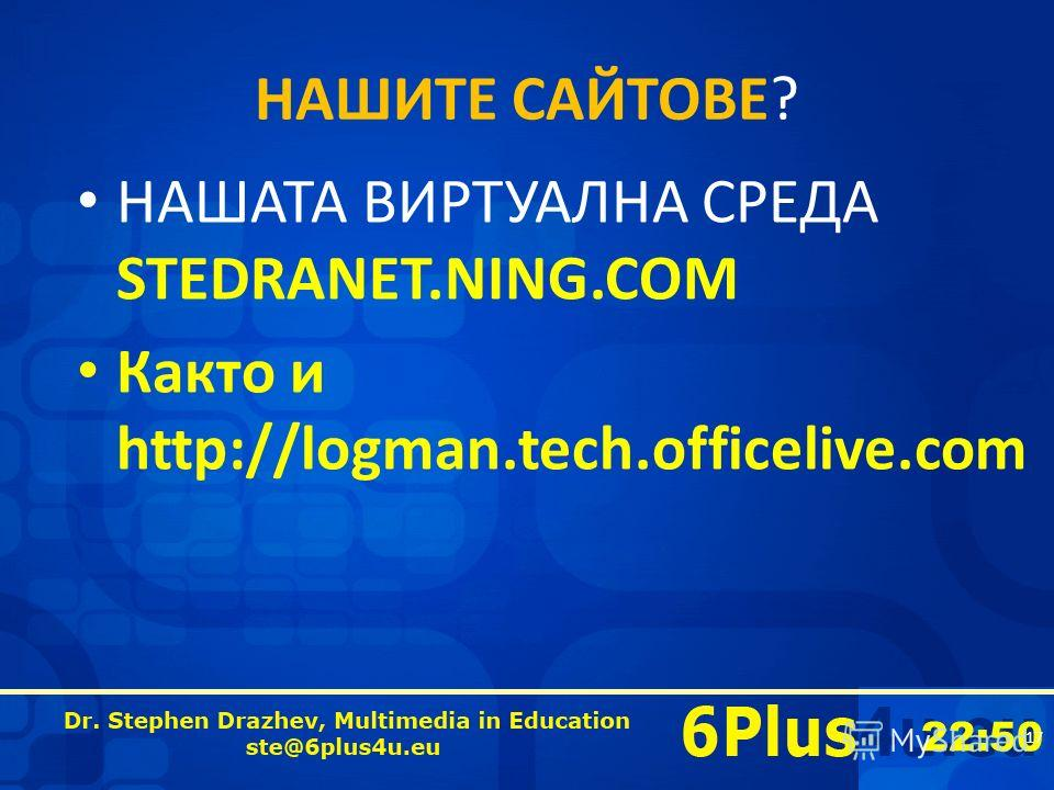 22:50 НАШИТЕ САЙТОВЕ? НАШАТА ВИРТУАЛНА СРЕДА STEDRANET.NING.COM Както и http://logman.tech.officelive.com 17