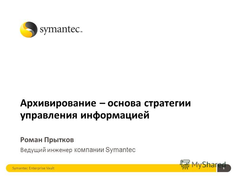 1 Архивирование – основа стратегии управления информацией Роман Прытков Ведущий инженер компании Symantec Symantec Enterprise Vault