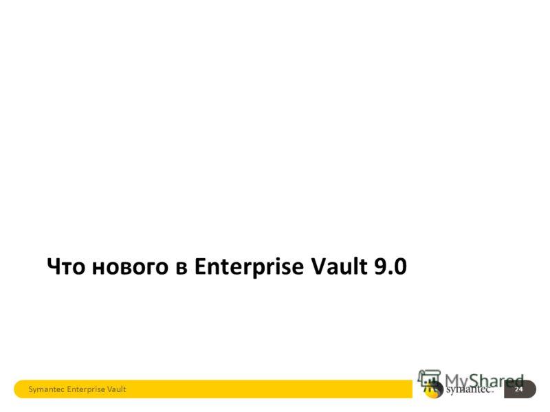 Symantec Enterprise Vault 24 Что нового в Enterprise Vault 9.0