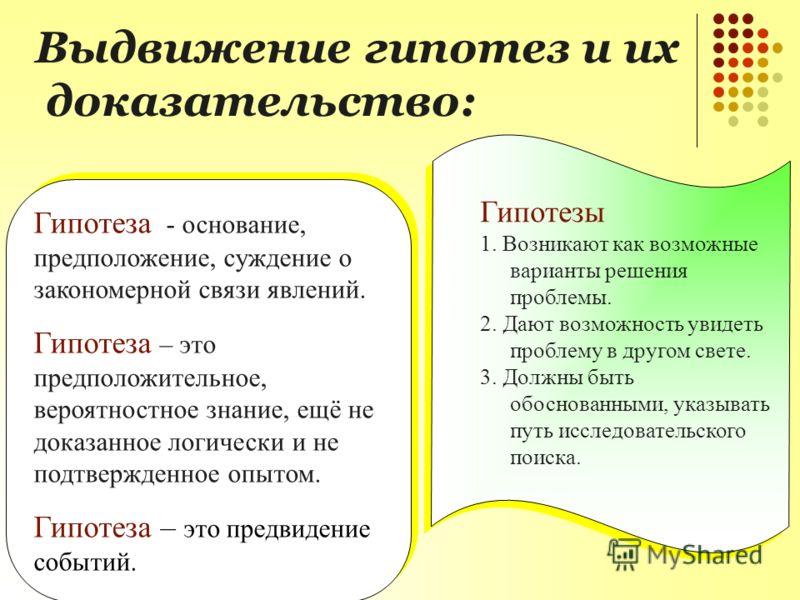 Гипотеза - основание, предположение, суждение о закономерной связи явлений. Гипотеза – это предположительное, вероятностное знание, ещё не доказанное логически и не подтвержденное опытом. Гипотеза – это предвидение событий. Гипотеза - основание, пред