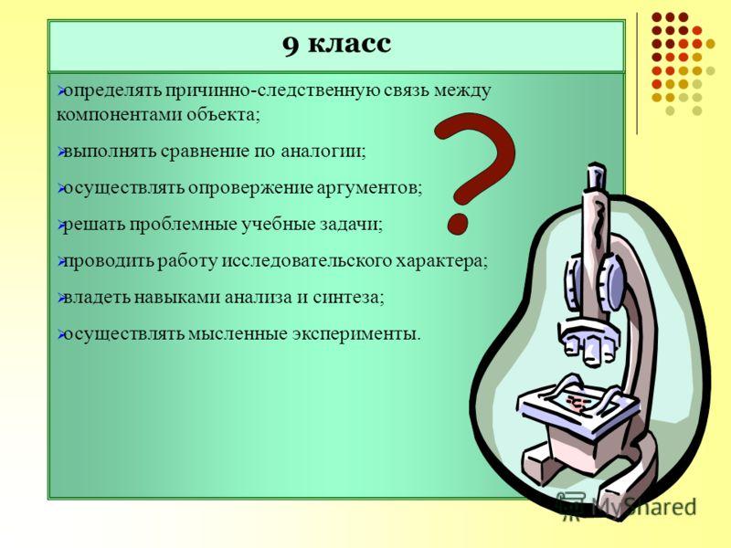 определять причинно-следственную связь между компонентами объекта; выполнять сравнение по аналогии; осуществлять опровержение аргументов; решать проблемные учебные задачи; проводить работу исследовательского характера; владеть навыками анализа и синт