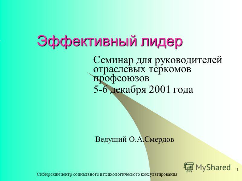 Сибирский центр социального и психологического консультирования 1 Эффективный лидер Семинар для руководителей отраслевых теркомов профсоюзов 5-6 декабря 2001 года Ведущий О.А.Смердов