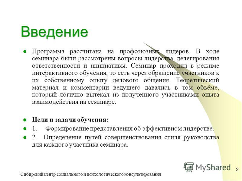 Сибирский центр социального и психологического консультирования 2 Введение Программа рассчитана на профсоюзных лидеров. В ходе семинара были рассмотрены вопросы лидерства, делегирования ответственности и инициативы. Семинар проходил в режиме интеракт