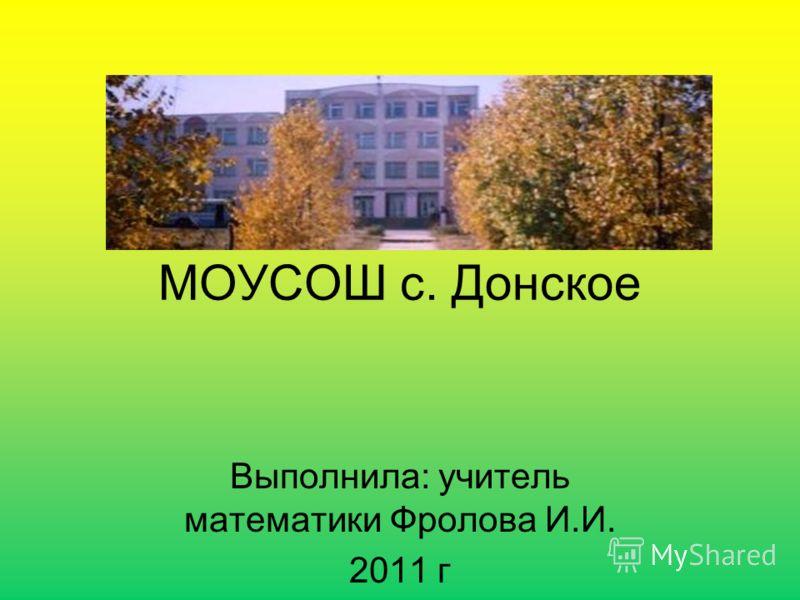 МОУСОШ с. Донское Выполнила: учитель математики Фролова И.И. 2011 г