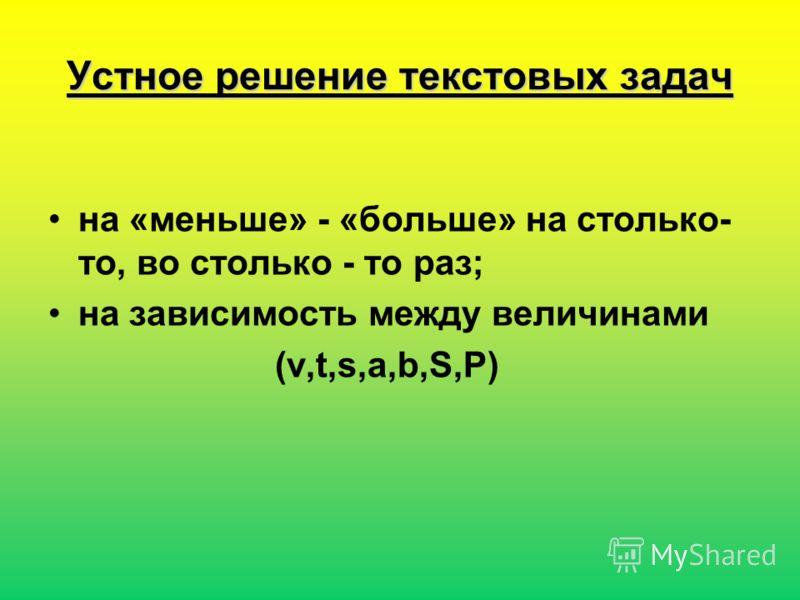 Устное решение текстовых задач на «меньше» - «больше» на столько- то, во столько - то раз; на зависимость между величинами (v,t,s,a,b,S,P)