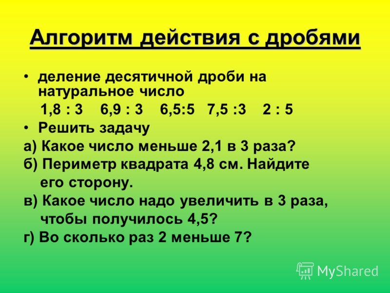 Алгоритм действия с дробями деление десятичной дроби на натуральное число 1,8 : 3 6,9 : 3 6,5:5 7,5 :3 2 : 5 Решить задачу а) Какое число меньше 2,1 в 3 раза? б) Периметр квадрата 4,8 см. Найдите его сторону. в) Какое число надо увеличить в 3 раза, ч