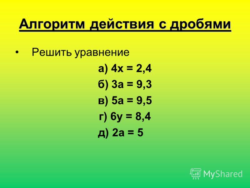 Алгоритм действия с дробями Решить уравнение а) 4х = 2,4 б) 3а = 9,3 в) 5а = 9,5 г) 6у = 8,4 д) 2а = 5