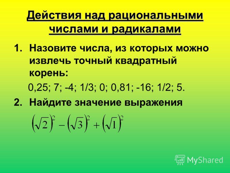 Действия над рациональными числами и радикалами 1.Назовите числа, из которых можно извлечь точный квадратный корень: 0,25; 7; -4; 1/3; 0; 0,81; -16; 1/2; 5. 2.Найдите значение выражения