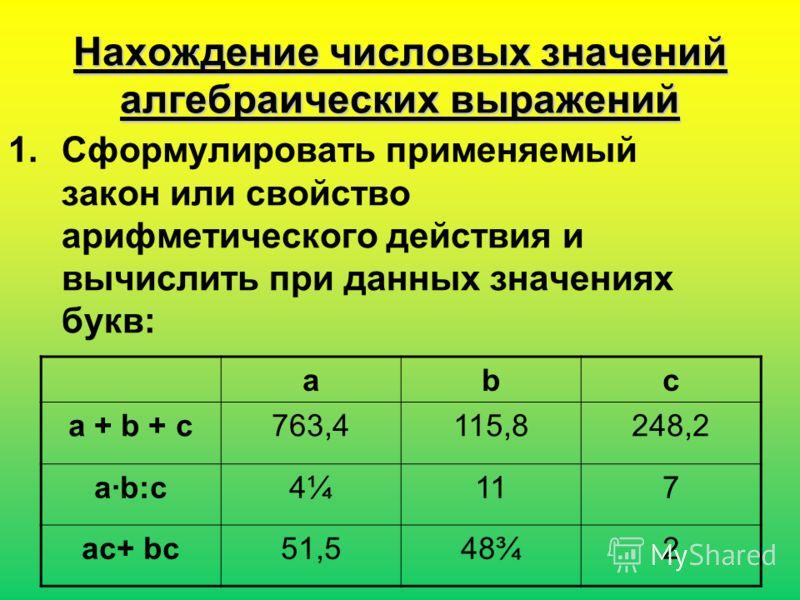 Нахождение числовых значений алгебраических выражений abc a + b + c763,4115,8248,2 a·b:c4¼4¼117 ac+ bc51,548¾2 1.Сформулировать применяемый закон или свойство арифметического действия и вычислить при данных значениях букв: