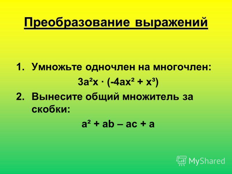 Преобразование выражений 1.Умножьте одночлен на многочлен: 3a²x · (-4ax² + x³) 2.Вынесите общий множитель за скобки: a² + ab – ac + a