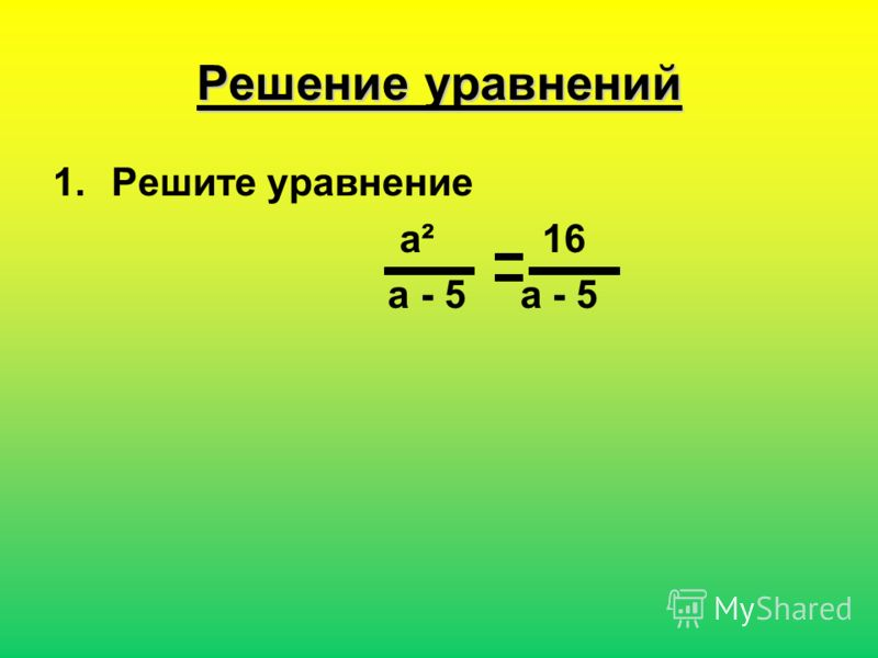 Решение уравнений 1.Решите уравнение a² 16 a - 5 a - 5