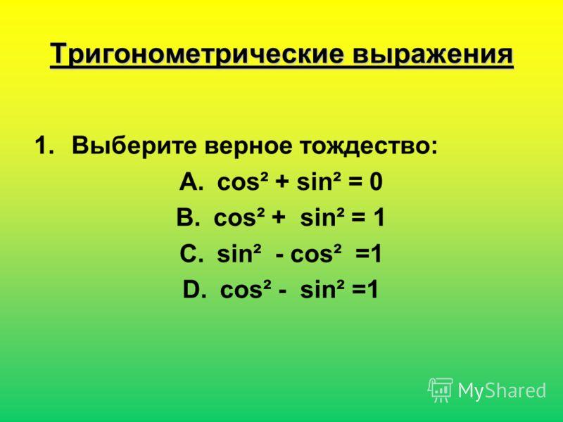 Тригонометрические выражения 1.Выберите верное тождество: A.соs² + sin² = 0 B.соs² + sin² = 1 C.sin² - соs² =1 D.соs² - sin² =1