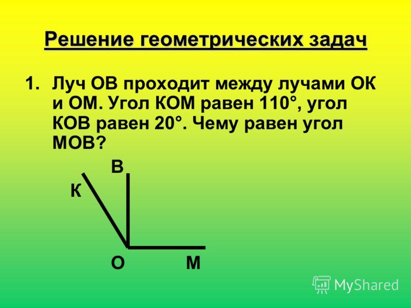 Решение геометрических задач 1.Луч ОВ проходит между лучами ОК и ОМ. Угол КОМ равен 110°, угол КОВ равен 20°. Чему равен угол МОВ? В К О М