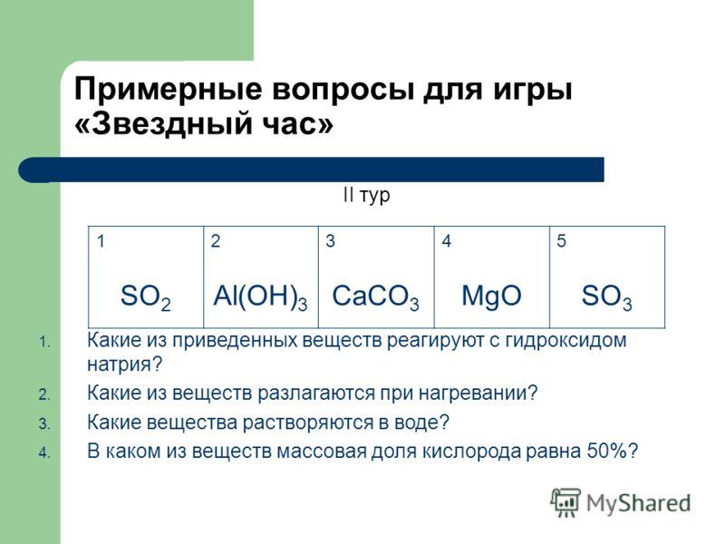Примерные вопросы для игры «Звездный час» II тур 12345 SO 2 Al(OH) 3 CaCO 3 MgOSO 3 1. Какие из приведенных веществ реагируют с гидроксидом натрия? 2. Какие из веществ разлагаются при нагревании? 3. Какие вещества растворяются в воде? 4. В каком из в